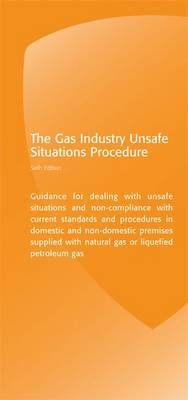 The Gas Industry Unsafe Situations Procedure: Guidance for Dealing with Unsafe Situations and Non-compliance with Current Standards and Procedures in Domestic and Non-domestic Premises Supplied with Natural Gas or Liquefied Petroleum Gas (Spiral bound)