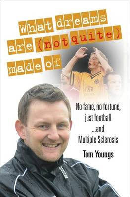 Cover What Dreams are  Made of: No Fame, No Fortune, Just Football ... and Multiple Sclerosis (Hardback)
