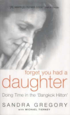 Forget You Had a Daughter: Doing Time in the Bangkok Hilton - Sandra Gregory's Story (Paperback)
