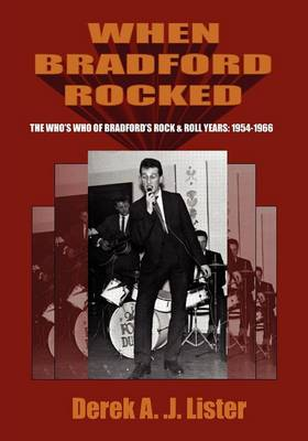 When Bradford Rocked: The Who's Who of Bradford's Rock & Roll Years 1954-1966 (Paperback)