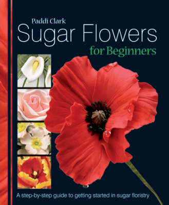 Sugar Flowers for Beginners: A Step-by-step Guide to Getting Started in Sugar Floristry (Hardback)