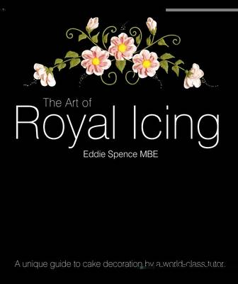 The Art of Royal Icing: A Unique Guide to Cake Decoration by a World-class Tutor (Hardback)