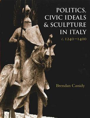 Politics, Civic Ideals and Sculpture in Italy c. 1240-1400 - Studies in Medieval and Early Renaissance Art History 46 (Hardback)