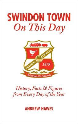Swindon Town On This Day: History, Facts & Figures from Every Day of the Year (Hardback)
