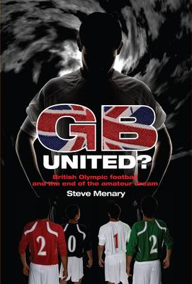 GB United?: British Olympic Football and the End of the Amateur Dream (Hardback)