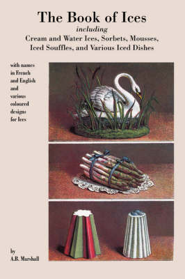 Book of Ices, Including Cream and Water Ices, Sorbets, Mousses, Iced Souffles, and Various Iced Dishes. (Paperback)