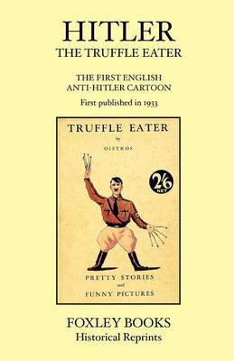 Hitler the Truffle Eater - The First Anti Hitler Comic Book - First Published in 1933 as the Truffle Eater (Paperback)