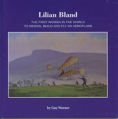 Lilian Bland: The First Woman in the World to Design, Build and Fly an Aeroplane (Paperback)