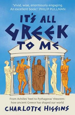 It's All Greek to Me: From Achilles' Heel to Pythagoras' Theorem: How Ancient Greece Has Shaped Our World (Paperback)