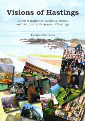 Visions of Hastings: A Mix of Memories, Opinions, Stories and Pictures by the People of Hastings (Paperback)