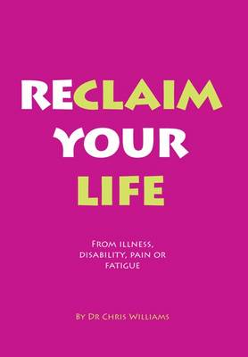 Reclaim Your Life: From Illness, Disability, Pain or Fatigue (Paperback)
