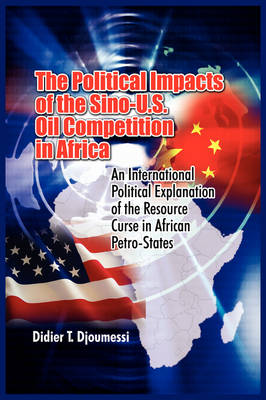 The Political Impact of the Sino-U.S. Oil Competition in Africa: An International Political Explanation of the Resource Curse in African Petro-States (Paperback)