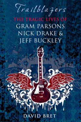 Trailblazers: The Tragic Lives of Gram Parsons, Nick Drake and Jeff Buckley (Hardback)