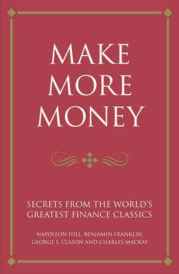 Make More Money: Secrets from the World's Greatest Finance Classics: Napoleon Hill, Benjamin Franklin, George S. Clason and Charles Mackay - Infinite Success (Paperback)