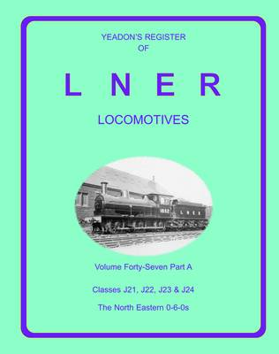 Yeadon Register of LNER Locomotives: v. 47a: Classes J21, J22, J23, and J24 North Eastern 0-6-0s (Hardback)