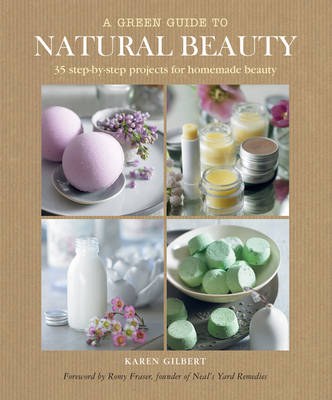A Green Guide to Natural Beauty: 35 Step-by-step Projects for Beauty Products to Make at Home (Hardback)