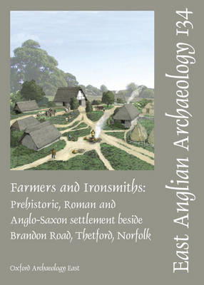 Farmers and Ironsmiths: Prehistoric, Roman and Anglo-Saxon Settlement Beside Brandon Road, Thetford, Norfolk - East Anglian Archaeology Monograph No. 134 (Paperback)
