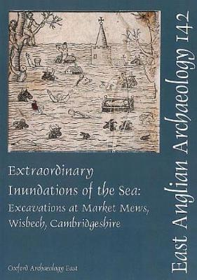 EAA 142: Extraordinary Inundations of the Sea: Excavations at Market Mews, Wisbech, Cambridgeshire (Paperback)