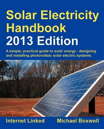 Solar Electricity Handbook 2013: A Simple Practical Guide to Solar Energy - Designing and Installing Photovoltaic Solar Electric Systems (Paperback)