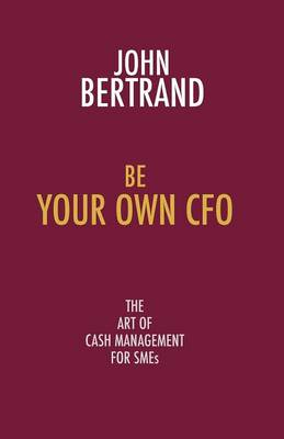 Be Your Own CFO the Art of Cash Management for SMEs: The Art of Cash Management for SMEs (Paperback)