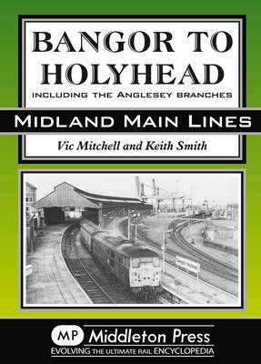 Bangor to Holyhead: Including the Angelsey Branches - Midland Main Line (Hardback)