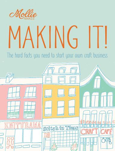 Mollie Makes: Making It!: The hard facts you need to start your own business (Paperback)