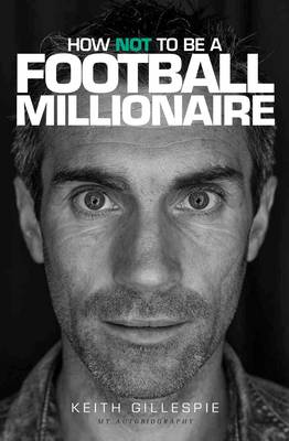 How Not to be a Football Millionaire Keith Gillespie My Autobiography (Hardback)