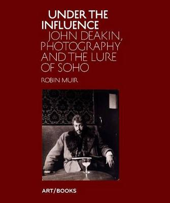 Under the Influence: John Deakin, Photography and the Lure of Soho (Hardback)