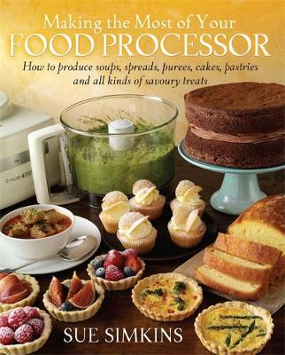 Making the Most of Your Food Processor: How to Produce Soups, Spreads, Purees, Cakes, Pastries and All Kinds of Savoury Treats. (Paperback)