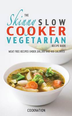 The Skinny Slow Cooker Vegetarian Recipe Book: Meat Free Recipes Under 200,300 And 400 Calories (Paperback)