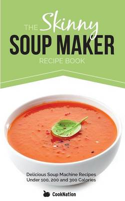 The Skinny Soup Maker Recipe Book: Delicious Soup Machine Recipes Under 100, 200 and 300 Calories (Paperback)