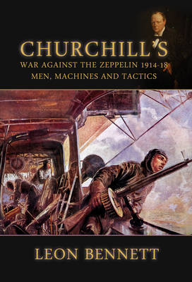 Churchill's War Against the Zeppelin 1914-18: Men, Machines, and Tactics (Hardback)