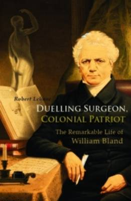Duelling Surgeon, Colonial Patriot: The Remarkable Life of William Bland (Paperback)