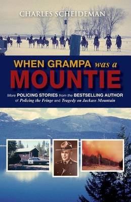 Cover When Grampa Was a Mountie: More Policing Stories from the Bestselling Author of Policing the Fringe and Tragedy on Jackass Mountain