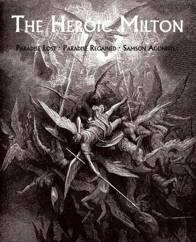 The Heroic Milton: Paradise Lost, Paradise Regained, Samson Agonistes (Paperback)