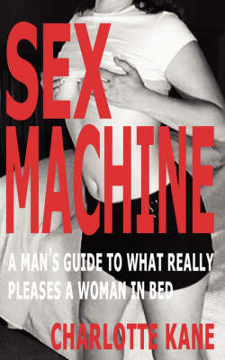 Sex Machine: A Man's Guide to What Really Pleases a Woman in Bed (Paperback)