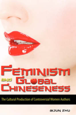 Feminism and Global Chineseness: The Cultural Production of Controversial Women Authors (Hardback)