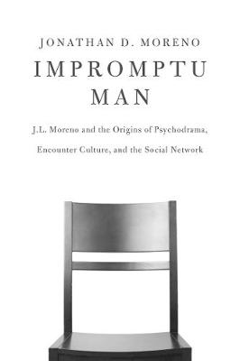 Impromptu Man: J.L. Moreno and the Origins of Psychodrama, Encounter Culture, and the Social Network (Paperback)