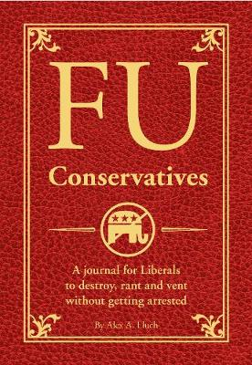 FU Conservatives: A Journal for Liberals to Destroy, Rant and Vent Without Getting Arrested (Paperback)