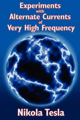 Experiments with Alternate Currents of Very High Frequency and Their Application to Methods of Artificial Illumination (Paperback)