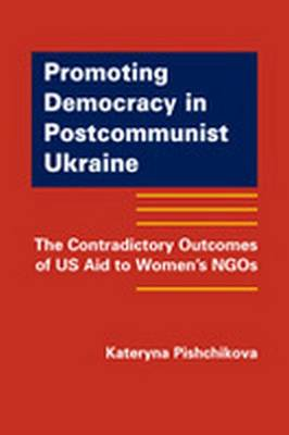 Promoting Democracy in Post-Communist Ukraine: The Contradictory Outcomes of US Aid to Women's NGOs (Hardback)