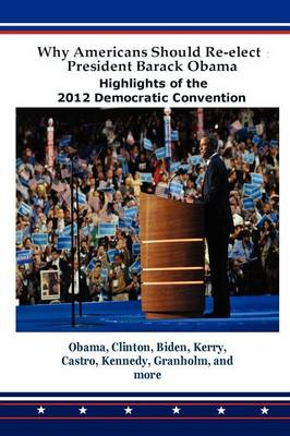 Why Americans Should Re-Elect President Barack Obama: Highlights of the 2012 Democratic Convention (Paperback)