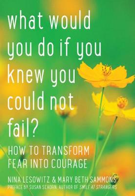 What Would You Do If You Knew You Could Not Fail?: How to Transform Fear into Courage (Paperback)