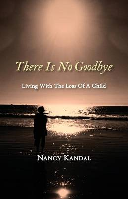 Cover There Is No Goodbye: Living with the Loss of a Child