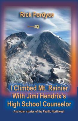 I Climbed Mt. Rainier with Jimi Hendrix's High School Counselor (Paperback)