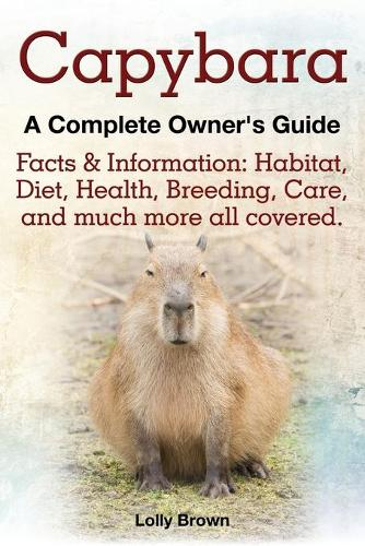 Capybara. Facts & Information: Habitat, Diet, Health, Breeding, Care, and Much More All Covered. a Complete Owner's Guide (Paperback)