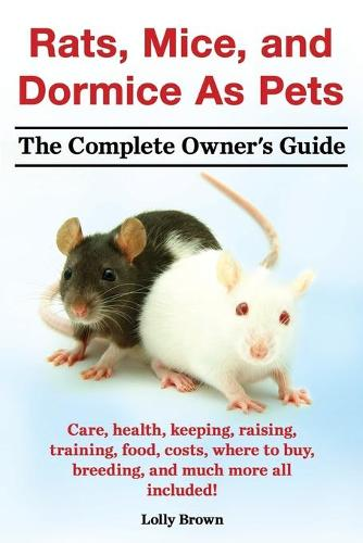 Rats, Mice, and Dormice as Pets. Care, Health, Keeping, Raising, Training, Food, Costs, Where to Buy, Breeding, and Much More All Included! the Comple (Paperback)