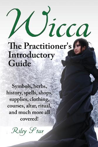 Wicca. the Practitioner's Introductory Guide. Symbols, Herbs, History, Spells, Shops, Supplies, Clothing, Courses, Altar, Ritual, and Much More All Co (Paperback)