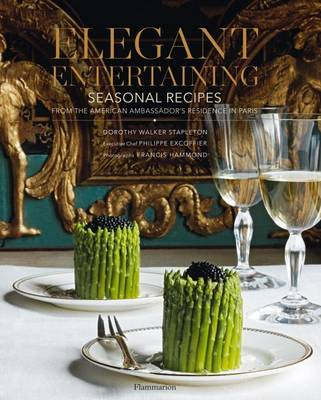 Elegant Entertaining: Seasonal Recipes from the American Ambassador's Residence in Paris (Hardback)