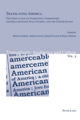 Translating America: The Circulation of Narratives, Commodities, and Ideas Between Italy, Europe, and the United States - Transatlantic Aesthetics and Culture 5 (Paperback)
